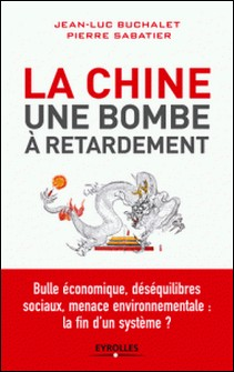 La Chine, une bombe à retardement - Bulle économique, déséquilibres sociaux, menace environnementale : la fin d'un système ?-Jean-Luc Buchalet , Pierre Sabatier