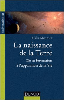 La naissance de la Terre - De sa formation à l'apparition de la vie-Alain R. Meunier