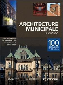 Architecture municipale à Québec - 100 bâtiments publics-École d'architecture de l'Univ , Martin Dubois