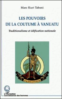 Les pouvoirs de la coutume à vanuatu. Traditionalisme et édification nationale-Marc Kurt Tabani