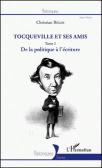 Tocqueville et ses amis - Tome 2, De la politique à l'écriture-Christian Bégin