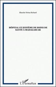 Hôpital et système de soins de santé à Madagascar. - Vol. 1, de la genèse (17e siècle) à la réforme hospitalière (années 90)-Blanche-Nirina Richard