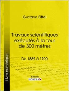 Travaux scientifiques exécutés à la tour de 300 mètres - De 1889 à 1900-Gustave Eiffel , Ligaran