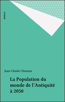 LA POPULATION DU MONDE. De l'antiquité à 2050-Jean-Claude Chesnais
