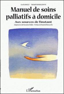 Manuel de soins palliatifs à domicile. Aux sources de l'instant-Michel Vanhalewyn , Cécile Bolly