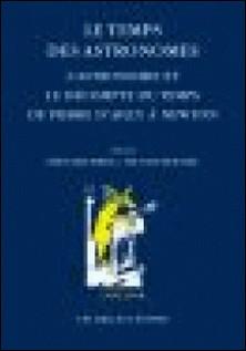 Le temps des astronomes - L'astronomie et le décompte du temps de Pierre d'Ailly à Newton-Edouard Mehl , Nicolas Roudet