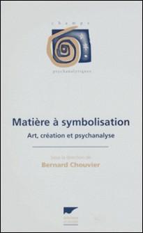 MATIERE A SYMBOLISATION. Art, création et psychanalyse-Bernard Chouvier , Collectif