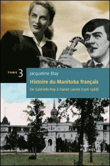 Histoire du Manitoba français : De Gabrielle Roy à Daniel Lavoie - De Gabrielle Roy à Daniel Lavoie-Jacqueline Blay
