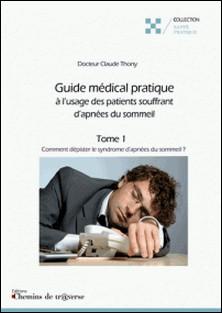 Guide médical pratique à l'usage des patients souffrant d'apnées du sommeil (t. 1) - Comment dépister le syndrome d'apnées du sommeil ?-Claude Thony