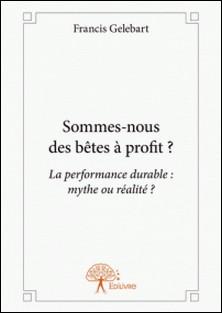 « Sommes-nous des bêtes à profit ? » - « La performance durable: mythe ou réalité ? »-Francis Gelebart
