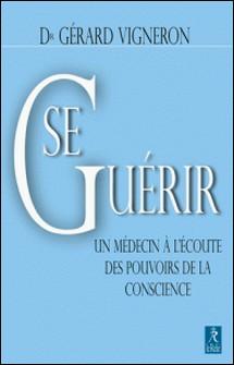 Se guérir : Un médecin à l'écoute des pouvoirs de la conscience-Gérard Vigneron