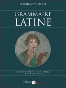 Grammaire latine - Introduction linguistique à la langue latine-Christian Touratier