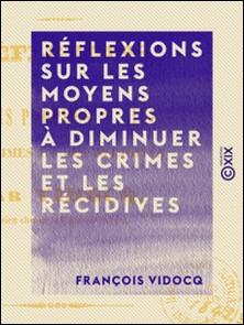Réflexions sur les moyens propres à diminuer les crimes et les récidives - Quelques mots sur une question à l'ordre du jour-François Vidocq