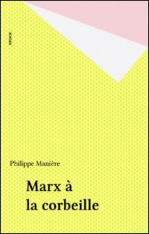 Marx à la corbeille. Quand les actionnaires font la Révolution-Philippe Manière