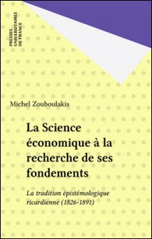 La science économique à la recherche de ses fondements - La tradition épistémologique ricardienne, 1826-1891-Michel-S Zouboulakis
