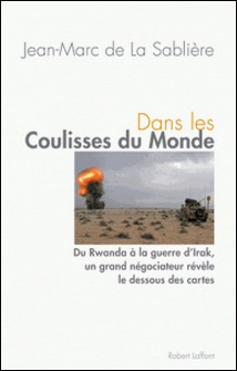 Dans les coulisses du monde - Du Rwanda à la guerre d'Irak, un grand négociateur révèle le dessous des cartes-Jean-Marc de La Sablière