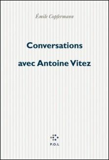 CONVERSATIONS AVEC ANTOINE VITEZ. De Chaillot à Chaillot-Emile Copfermann