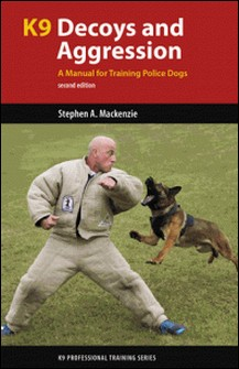 K9 Decoys and Aggression - A Manual for Training Police Dogs-Stephen A. Mackenzie