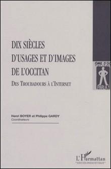 Dix siècles d'usages et d'images de l'occitan. Des Troubadours à l'Internet-Philippe Gardy , Collectif , Henri Boyer