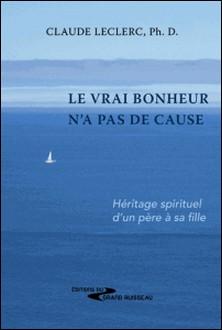 Le vrai bonheur n'a pas de cause - Héritage spirituel d'un père à sa fille-Claude Leclerc , Lian Leclerc