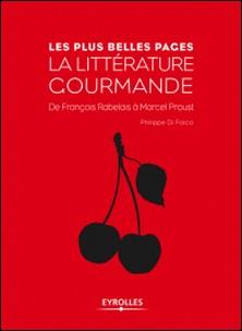 Les plsu belles pages de la littérature gourmande - De François Rabelais à Marcel Proust-Philippe Di Folco