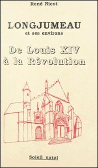 Longjumeau et ses environs : de Louis XIV à la Révolution-René Nicot