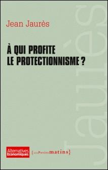 A qui profite le protectionnisme ?-Jean Jaurès