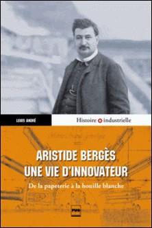 Aristide Bergès, une vie d'innovateur - De la papeterie à la houille blanche-Louis André