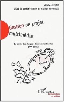 Gestion de projet multimédia. Du cahier des charges à la commercialisation, 2ème édition-Alain Milon