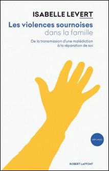 Les violences sournoises dans la famille - De la transmission d'une malédiction à la réparation de soi-Isabelle Levert