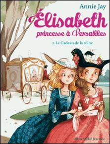 Le Cadeau de la reine - Elisabeth, princesse à Versailles - tome 2-Annie Jay , Ariane Delrieu