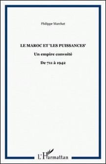 Le Maroc et les puissances - Un empire convoité-De 711 à 1942-Philippe Marchat