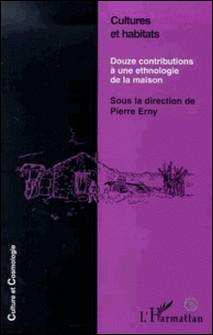 Cultures et habitats - Douze contributions à une ethnologie de la maison-Pierre Erny