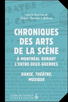 Chroniques des arts de la scène à Montréal durant l'entre-deux-guerres - Danse, théâtre, musique-Marie-Thérèse Lefebvre