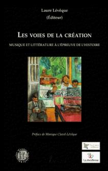 Les voies de la création - Musique et littérature à l'épreuve de l'histoire-Laure Lévêque