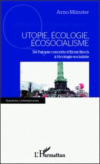 Utopie, écologie, écosocialisme - De l'utopie concrète d'Ernst Bloch à l'écologie socialiste-Arno Münster