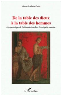De la table des Dieux à la table des hommes - La symbolique de l'alimentation dans l'Antiquité romaine-Inês de Ornellas e Castro
