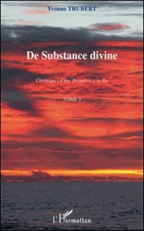 De substance divine - Chroniques d'une invitation à la vie Tome 3-Yvonne Trubert