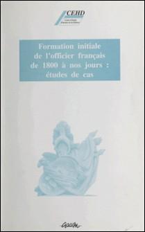 Formation initiale de l'officier français de 1800 à nos jours - Études de cas-Collectif