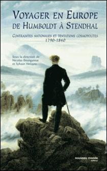 Voyager en Europe de Humboldt à Stendhal - Contraintes nationales et tentations cosmopolites 1790-1840-Nicolas Bourguinat