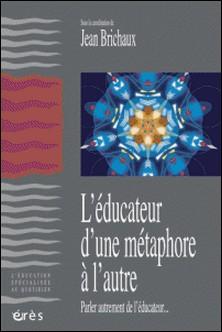 L'éducateur, d'une métaphore à l'autre - Parler autrement de l'éducateur-Jean Brichaux
