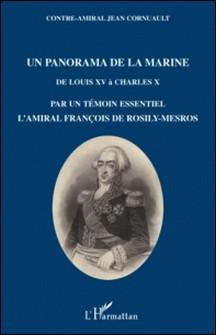 Un panorama de la marine - De Louis XV à Charles X par un témoin essentiel, l'amiral François de Rosily-Mesros, officier de marine de 1762 à 1826-Jean Cornuault