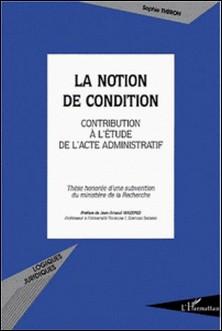 La notion de condition. Contribution à l'étude de l'acte administratif-Sophie Théron