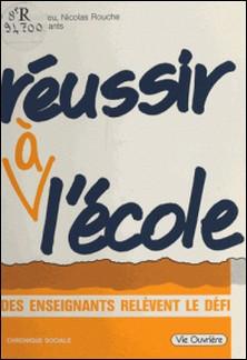 Réussir à l'école : des enseignants relèvent le défi-Philippe Meirieu , Nicolas Rouche