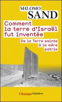 Comment la terre d'Israël fut inventée - De la Terre sainte à la mère patrie-Shlomo Sand