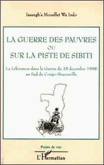 La guerre des pauvres ou Sur la piste de Sibiti - La Lékoumou dans la Guerre du 18 Décembre 1998 au sud du Congo-Brazzaville-Issangh'a Mouellet wa Indo