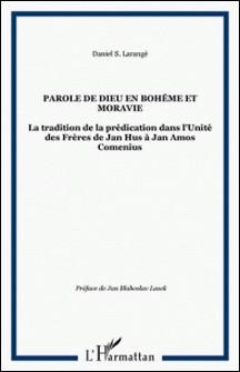La Parole de Dieu en Bohème et en Moravie - La tradition de la prédication dans l'Unité des Frères de Jan Hus à Jan Amos Comenius-Daniel Larangé