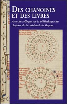Des chanoines et des livres - Actes du colloque sur la bibliothèque du chapitre de la cathédrale de Bayeux, les 7 et 8 novembre 2013 à Bayeux-François Arnaud , Jean-Paul Ollivier