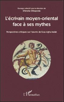 L'écrivain moyen-oriental face à ses mythes - Perspectives critiques sur l'oeuvre de Ezza Agha Malak-Efstratia Oktapoda