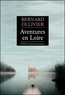 Aventures en Loire - 1.000 kilomètres à pied et en canoë-Bernard Ollivier